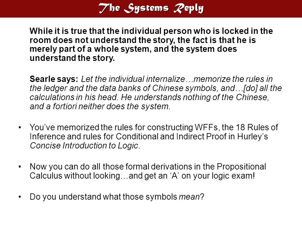 The Systems Reply While it is true that the individual person who is locked in the room does not understand the story, the fact is that he is merely part of a whole system, and the system does understand the story.