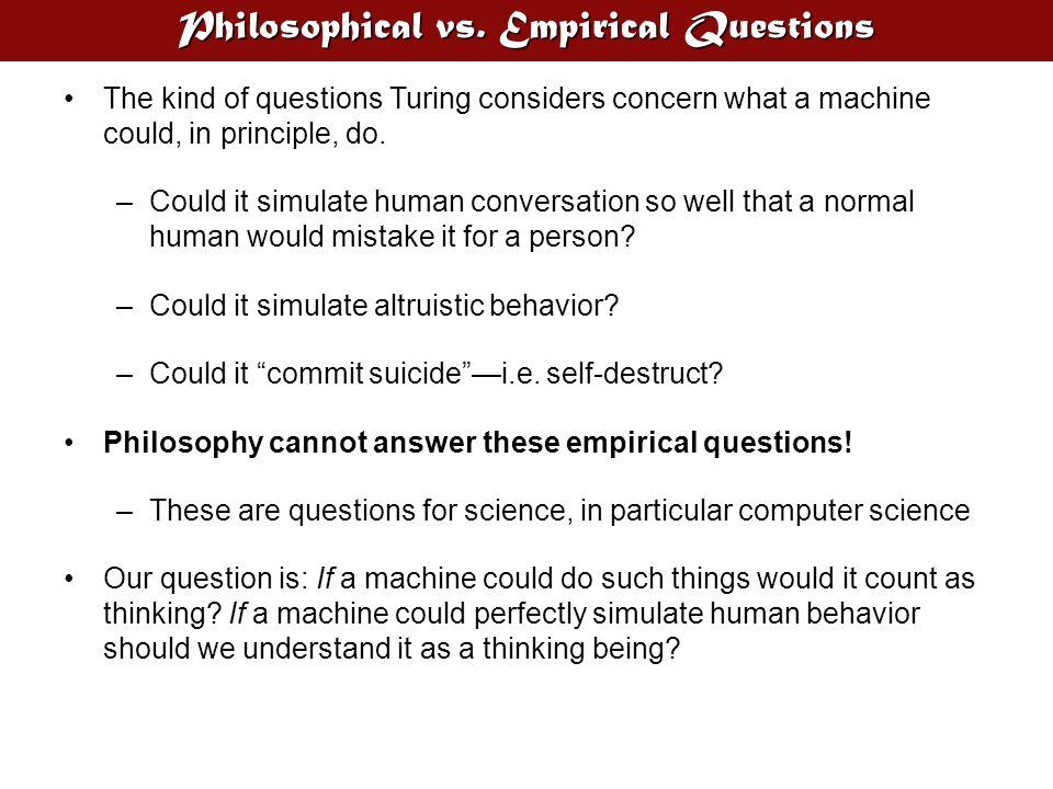 Philosophical vs. Empirical Questions The kind of questions Turing considers concern what a machine could, in principle, do. –Could it simulate human