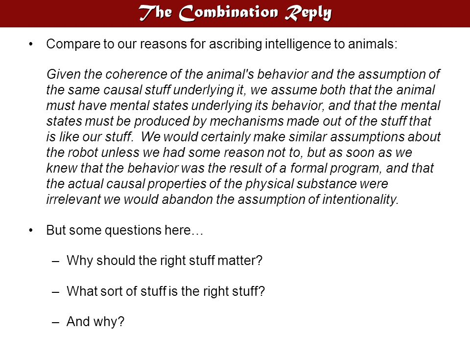 The Combination Reply Compare to our reasons for ascribing intelligence to animals: Given the coherence of the animal's behavior and the assumption of
