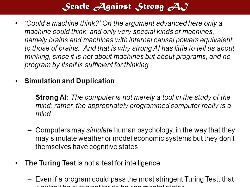 Searle Against Strong AI 'Could a machine think?' On the argument advanced here only a machine could think, and only very special kinds of machines, n