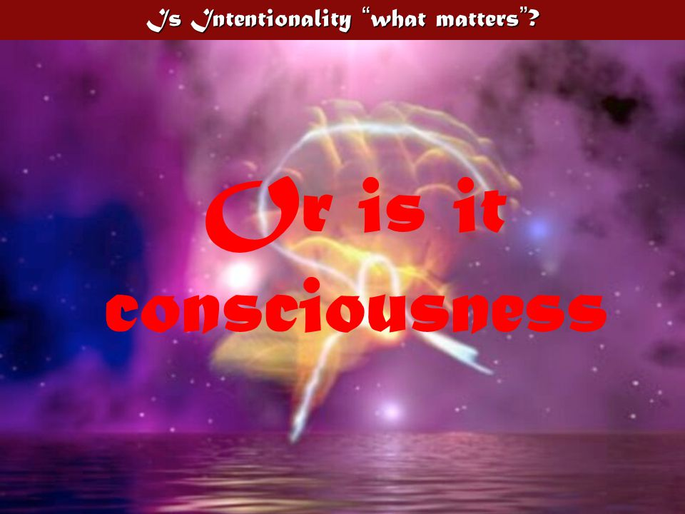 Is Intentionality what matters Or is it consciousness