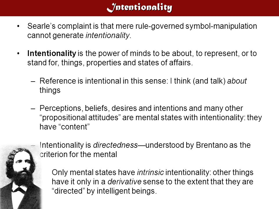 Intentionality Searle's complaint is that mere rule-governed symbol-manipulation cannot generate intentionality. Intentionality is the power of minds