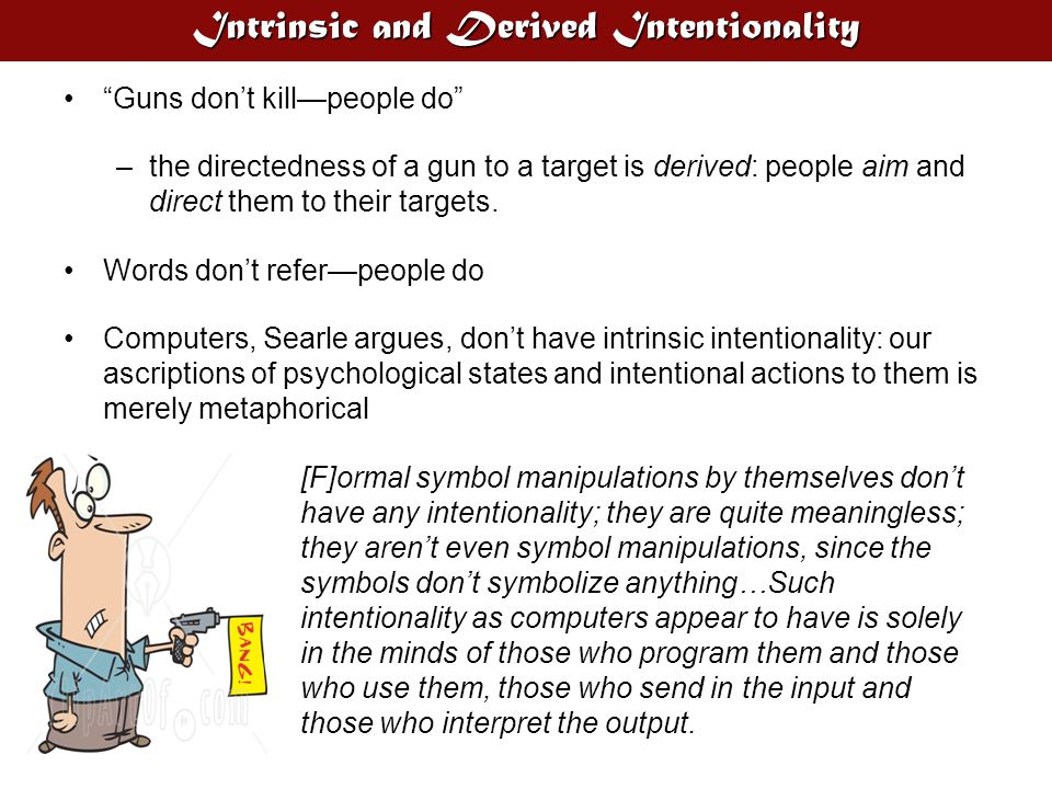 Intrinsic and Derived Intentionality Guns don't kill—people do –the directedness of a gun to a target is derived: people aim and direct them to their targets.
