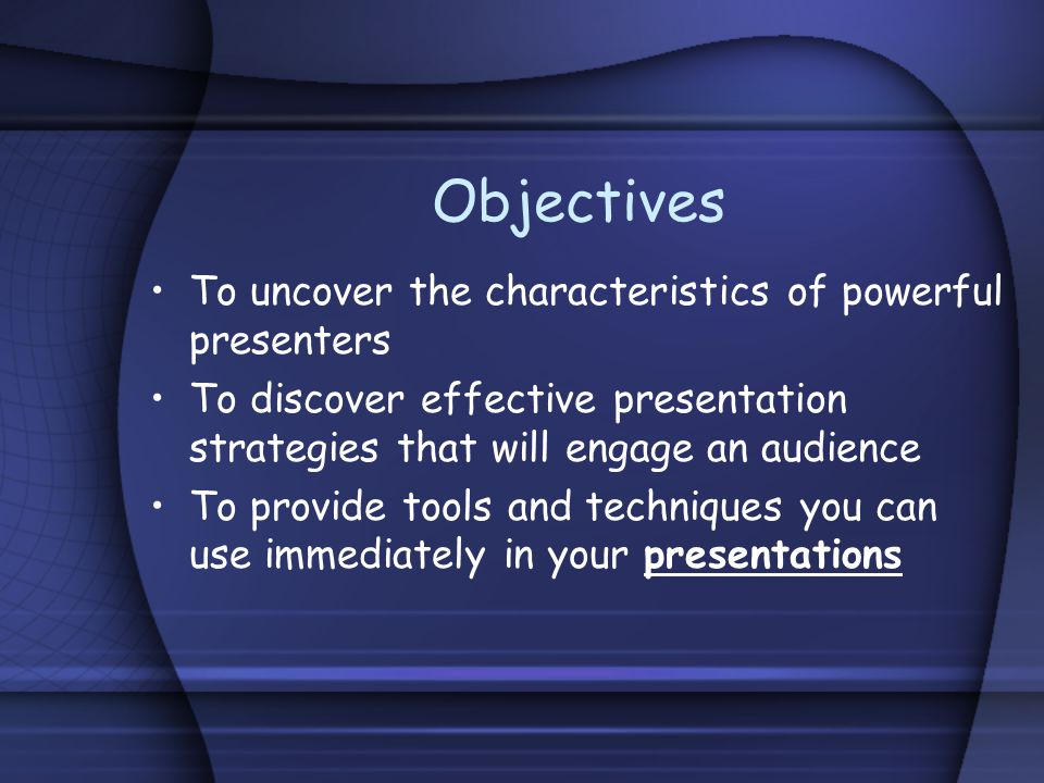Objectives To uncover the characteristics of powerful presenters To discover effective presentation strategies that will engage an audience To provide tools and techniques you can use immediately in your presentations