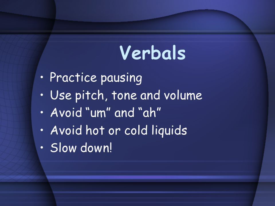 Verbals Practice pausing Use pitch, tone and volume Avoid um and ah Avoid hot or cold liquids Slow down!