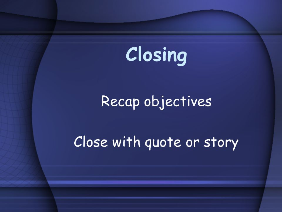Closing Recap objectives Close with quote or story