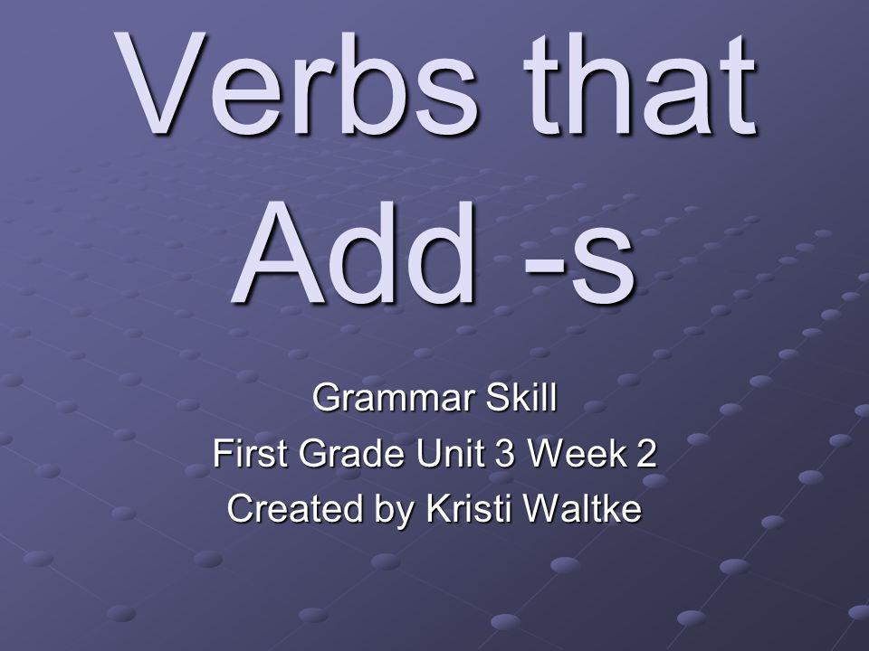 Verbs that Add -s Grammar Skill First Grade Unit 3 Week 2 Created by Kristi Waltke