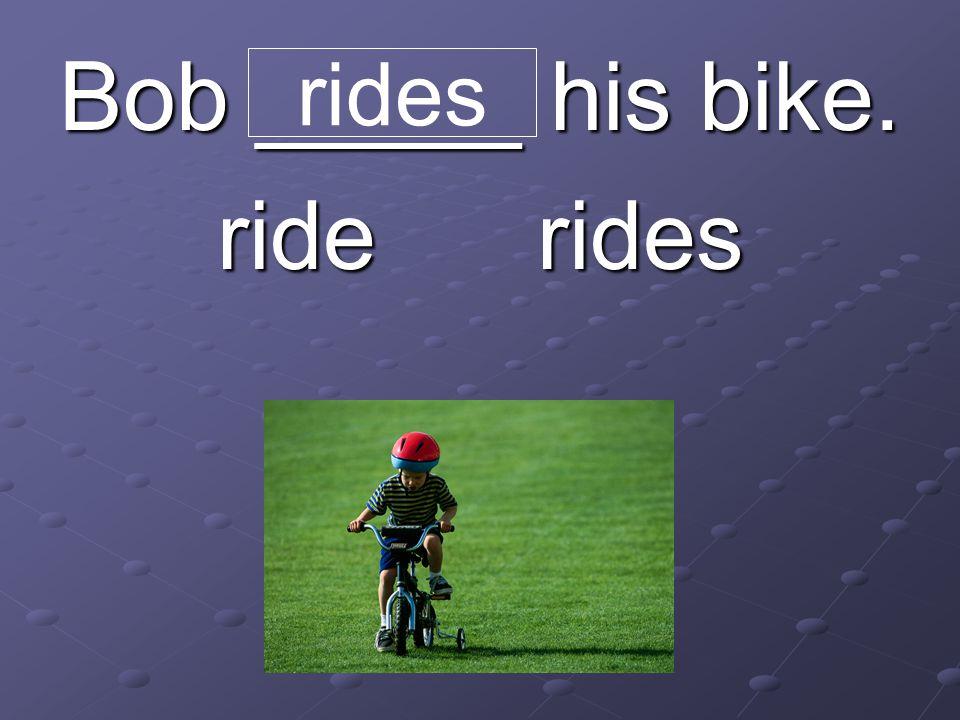 Bob _____ his bike. ride rides rides
