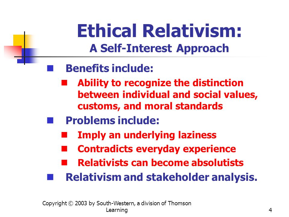 Copyright © 2003 by South-Western, a division of Thomson Learning4 Ethical Relativism: A Self-Interest Approach Benefits include: Ability to recognize the distinction between individual and social values, customs, and moral standards Problems include: Imply an underlying laziness Contradicts everyday experience Relativists can become absolutists Relativism and stakeholder analysis.