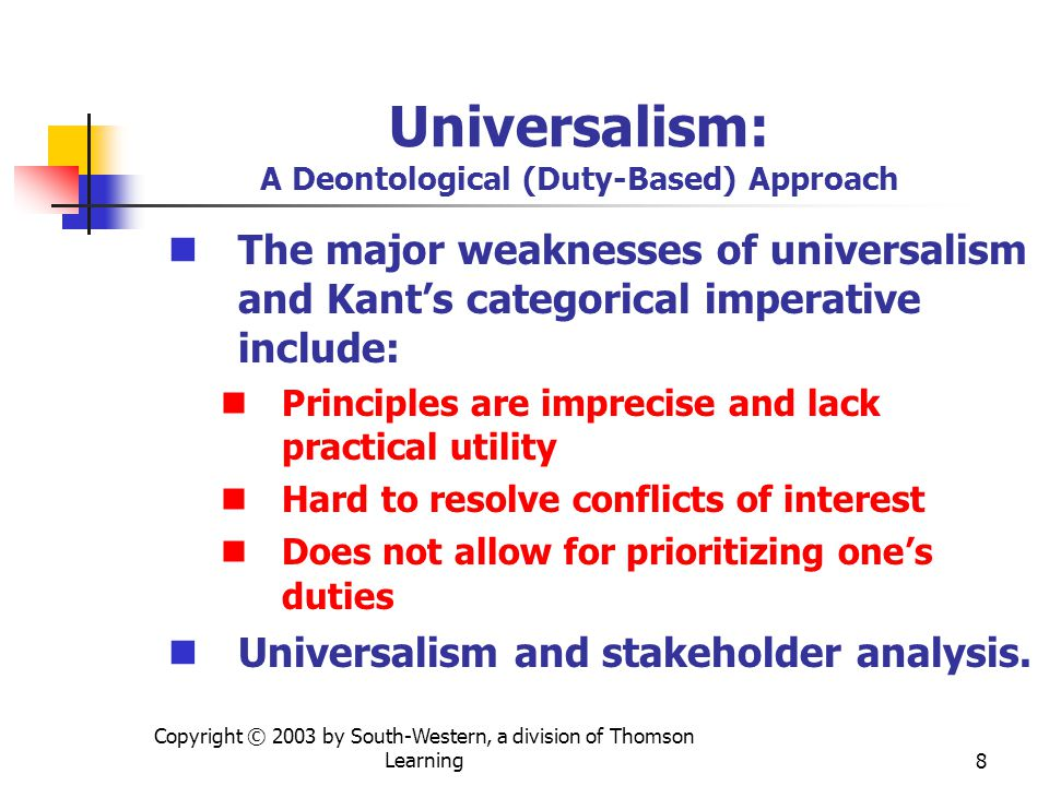 Copyright © 2003 by South-Western, a division of Thomson Learning8 Universalism: A Deontological (Duty-Based) Approach The major weaknesses of universalism and Kant's categorical imperative include: Principles are imprecise and lack practical utility Hard to resolve conflicts of interest Does not allow for prioritizing one's duties Universalism and stakeholder analysis.