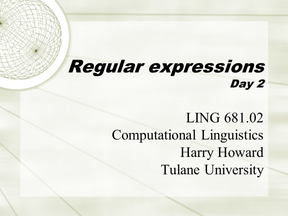 Regular expressions Day 2 LING 681.02 Computational Linguistics Harry Howard Tulane University