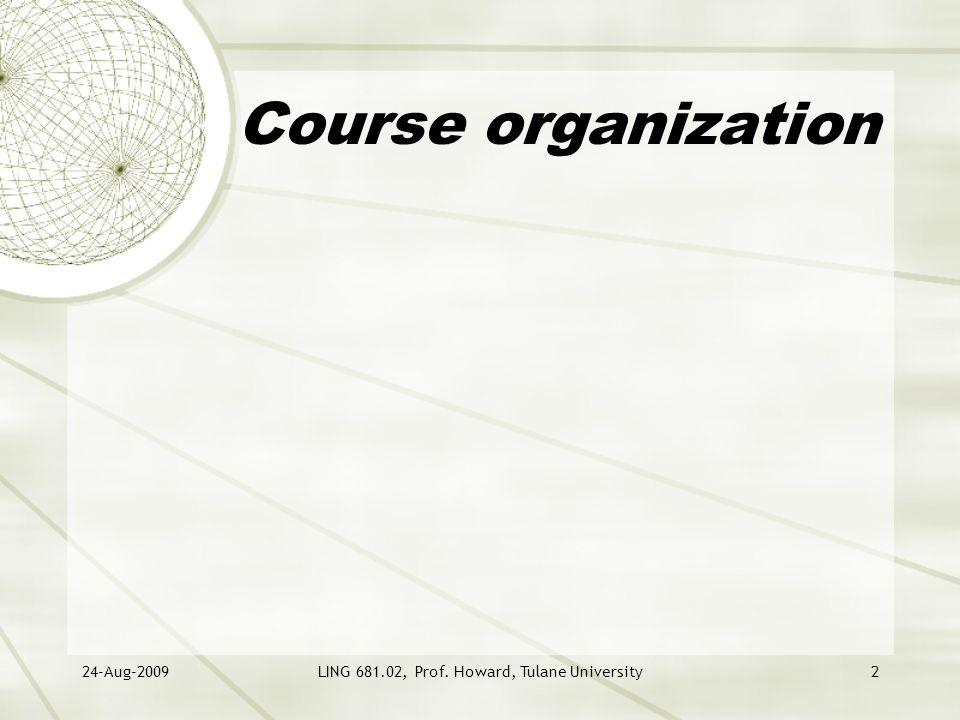 24-Aug-2009LING 681.02, Prof. Howard, Tulane University2 Course organization