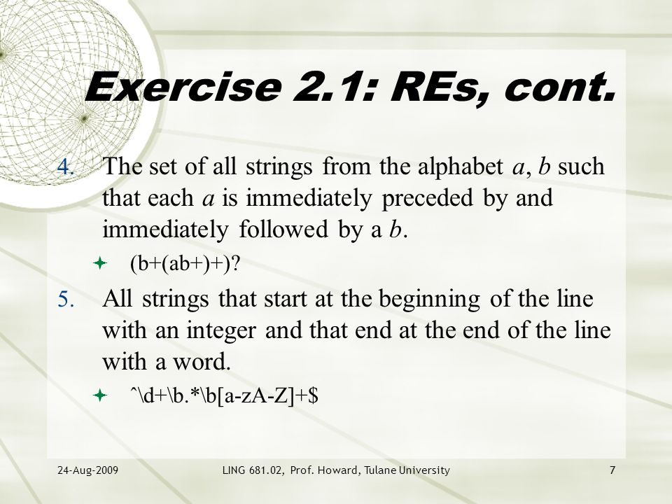 24-Aug-2009LING 681.02, Prof. Howard, Tulane University7 Exercise 2.1: REs, cont. 4. The set of all strings from the alphabet a, b such that each a is