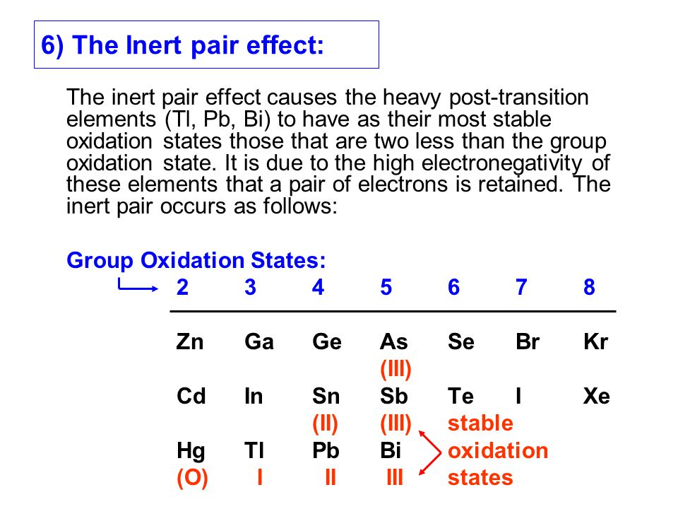 6) The Inert pair effect: The inert pair effect causes the heavy post-transition elements (Tl, Pb, Bi) to have as their most stable oxidation states t