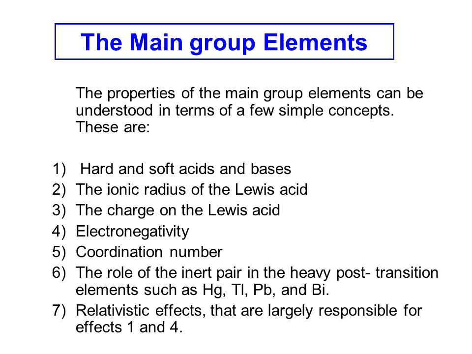 The properties of the main group elements can be understood in terms of a few simple concepts. These are: 1) Hard and soft acids and bases 2)The ionic