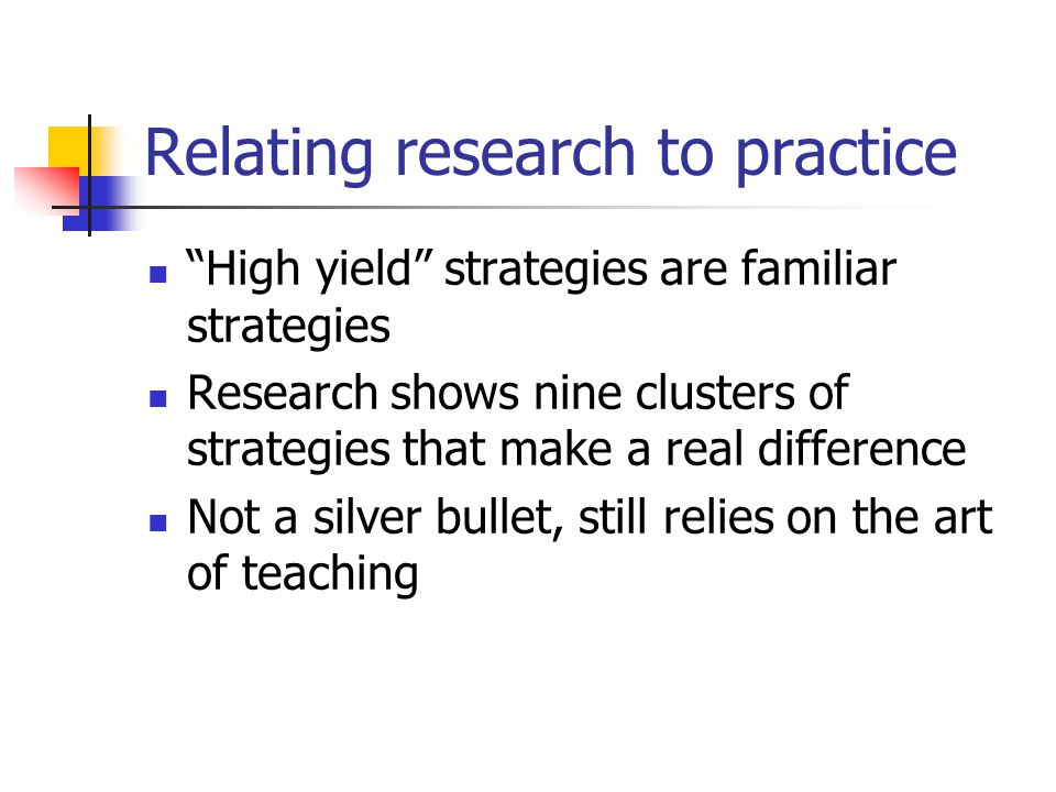 Relating research to practice High yield strategies are familiar strategies Research shows nine clusters of strategies that make a real difference Not a silver bullet, still relies on the art of teaching