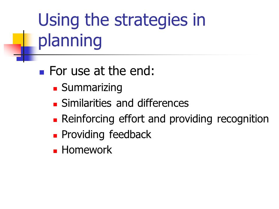 Using the strategies in planning For use at the end: Summarizing Similarities and differences Reinforcing effort and providing recognition Providing feedback Homework