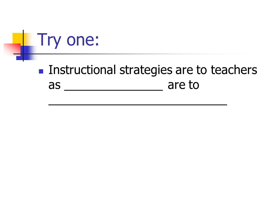 Try one: Instructional strategies are to teachers as _______________ are to ___________________________