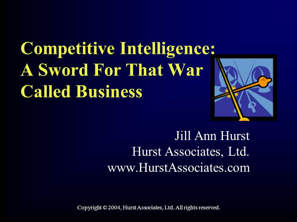 Competitive Intelligence: A Sword For That War Called Business Jill Ann Hurst Hurst Associates, Ltd. www.HurstAssociates.com Copyright © 2004, Hurst A