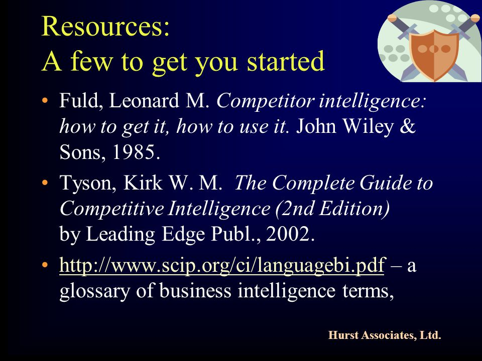 Hurst Associates, Ltd. Resources: A few to get you started Fuld, Leonard M. Competitor intelligence: how to get it, how to use it. John Wiley & Sons,