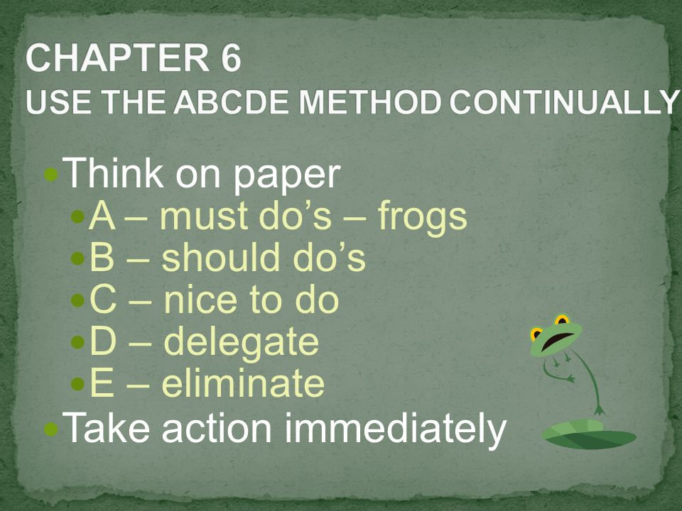 Think on paper A – must do's – frogs B – should do's C – nice to do D – delegate E – eliminate Take action immediately