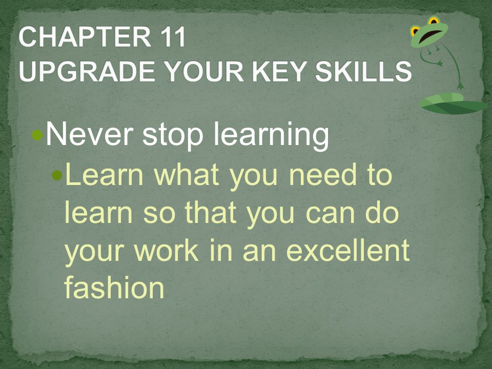 Never stop learning Learn what you need to learn so that you can do your work in an excellent fashion