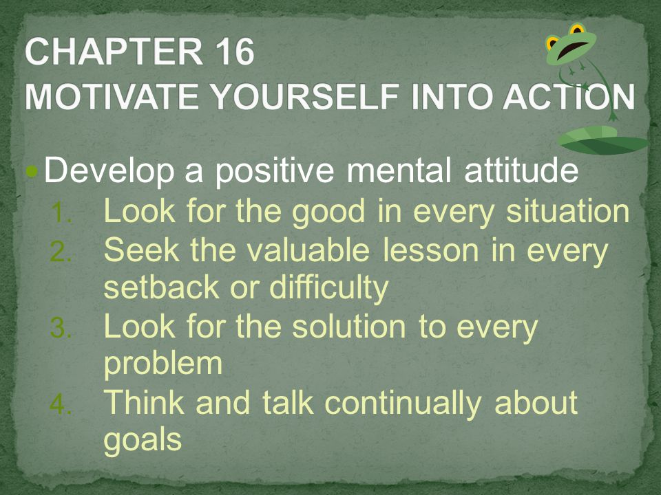 Develop a positive mental attitude 1. Look for the good in every situation 2.