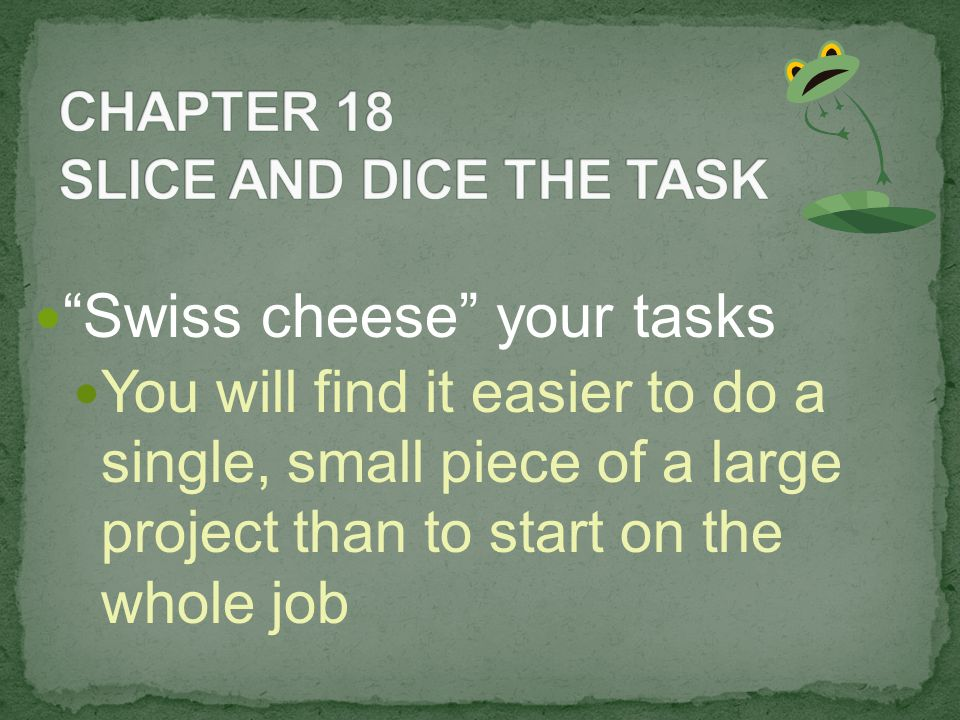 Swiss cheese your tasks You will find it easier to do a single, small piece of a large project than to start on the whole job