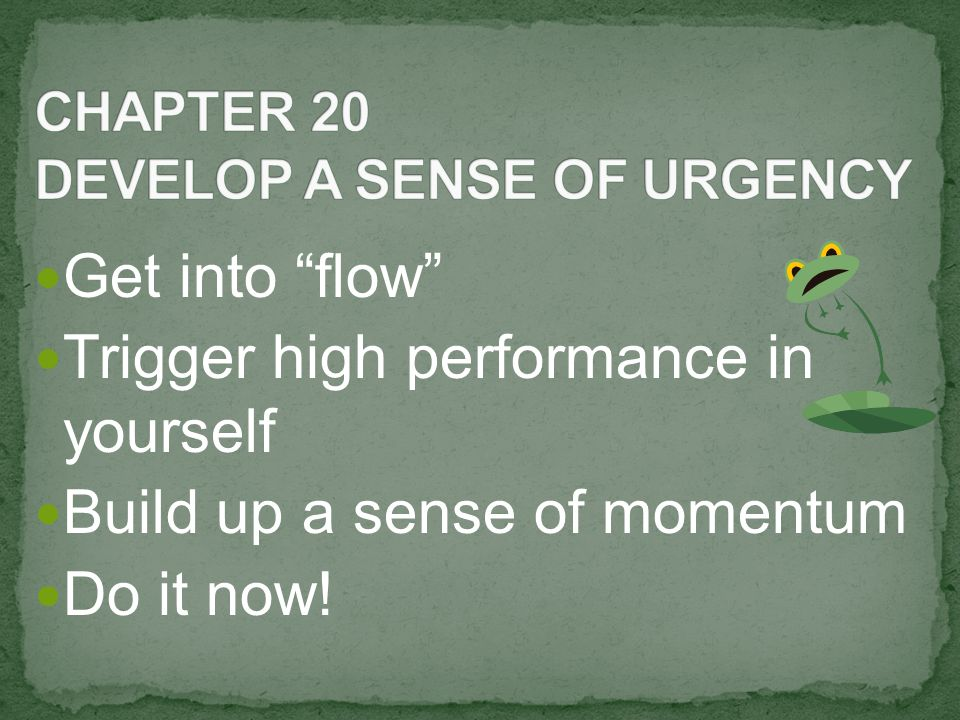 Get into flow Trigger high performance in yourself Build up a sense of momentum Do it now!