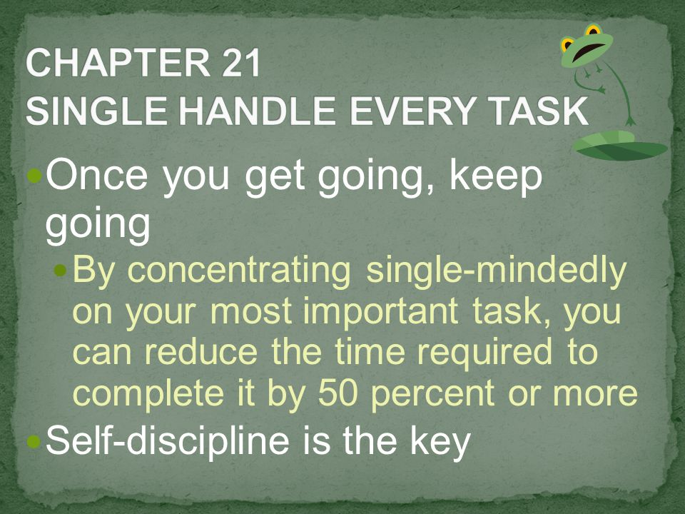 Once you get going, keep going By concentrating single-mindedly on your most important task, you can reduce the time required to complete it by 50 percent or more Self-discipline is the key