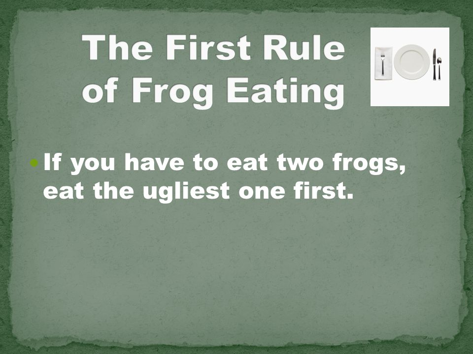 If you have to eat two frogs, eat the ugliest one first.