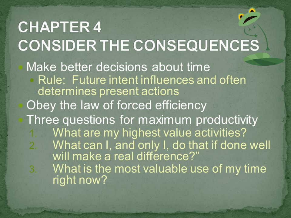 Make better decisions about time Rule: Future intent influences and often determines present actions Obey the law of forced efficiency Three questions for maximum productivity 1.
