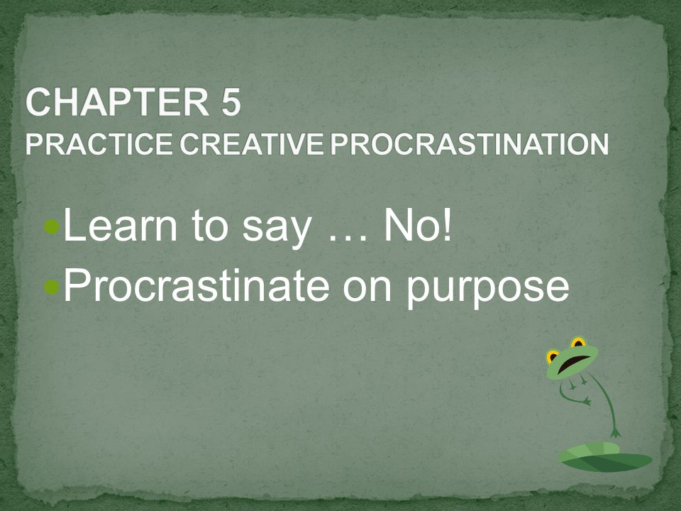 Learn to say … No! Procrastinate on purpose