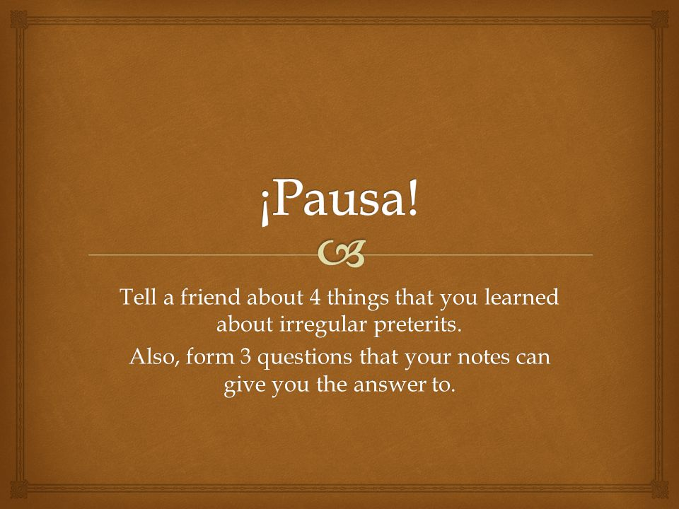 Tell a friend about 4 things that you learned about irregular preterits.