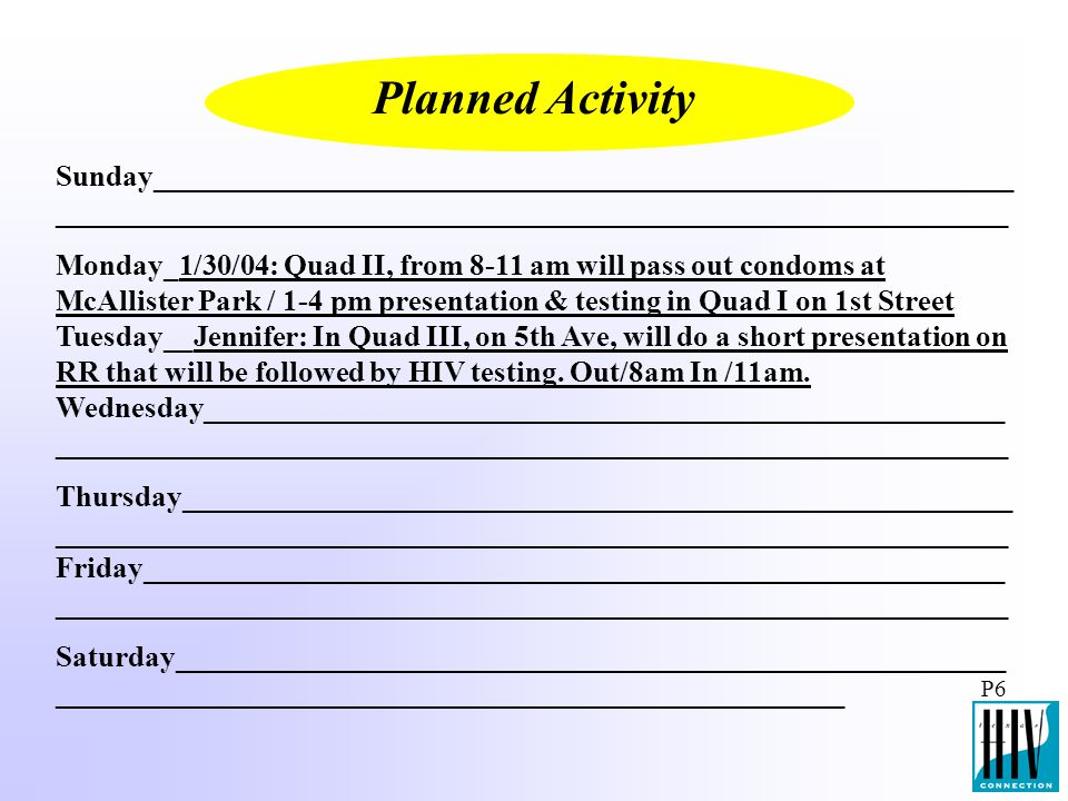 Sunday__________________________________________________________ ________________________________________________________________ Monday_1/30/04: Quad II, from 8-11 am will pass out condoms at McAllister Park / 1-4 pm presentation & testing in Quad I on 1st Street Tuesday__Jennifer: In Quad III, on 5th Ave, will do a short presentation on RR that will be followed by HIV testing.