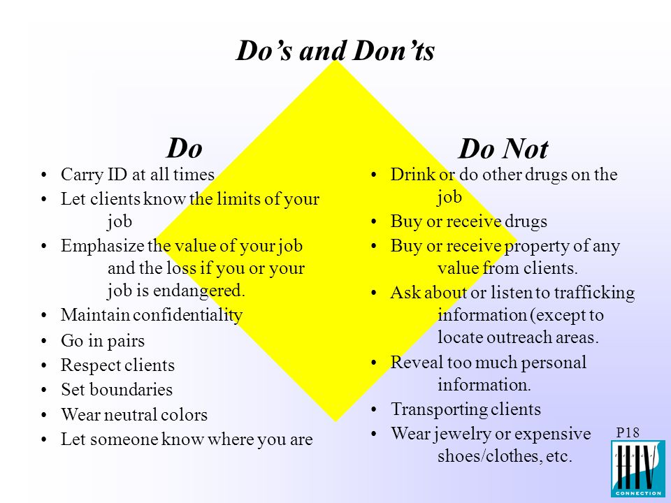 P18 Do's and Don'ts Do Do Not Carry ID at all times Let clients know the limits of your job Emphasize the value of your job and the loss if you or you