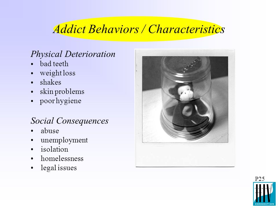 P25 Physical Deterioration Addict Behaviors / Characteristics Social Consequences bad teeth weight loss shakes skin problems poor hygiene abuse unempl