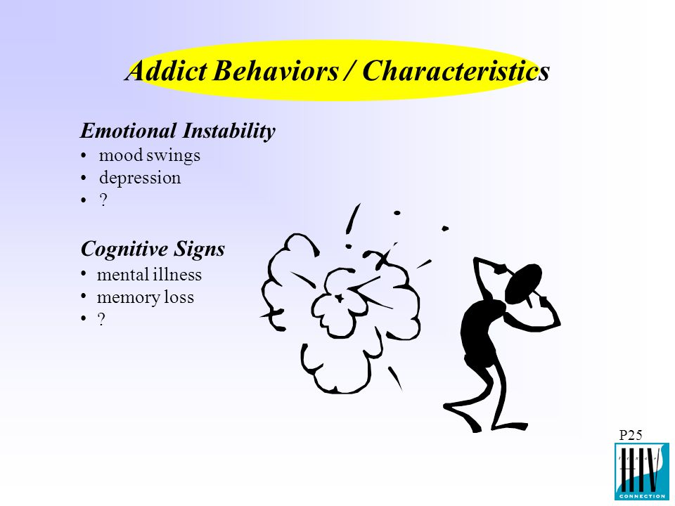 P25 Emotional Instability Addict Behaviors / Characteristics mood swings depression ? mental illness memory loss ? Cognitive Signs