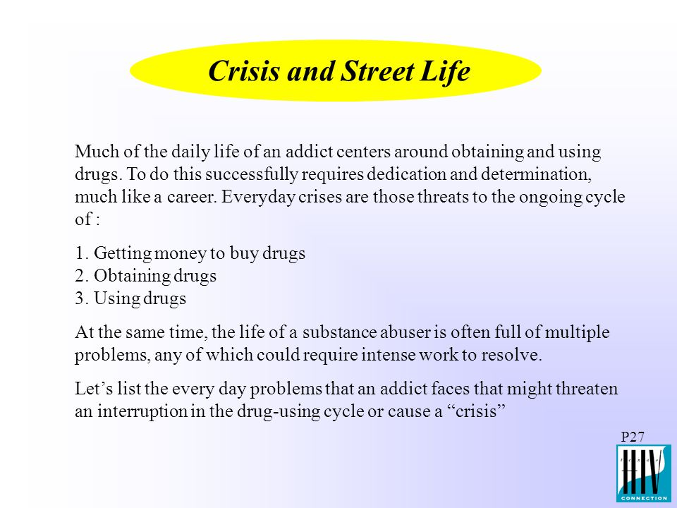 P27 Much of the daily life of an addict centers around obtaining and using drugs. To do this successfully requires dedication and determination, much