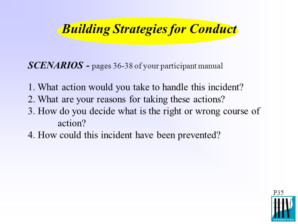 P35 Building Strategies for Conduct SCENARIOS - pages 36-38 of your participant manual 1. What action would you take to handle this incident? 2. What
