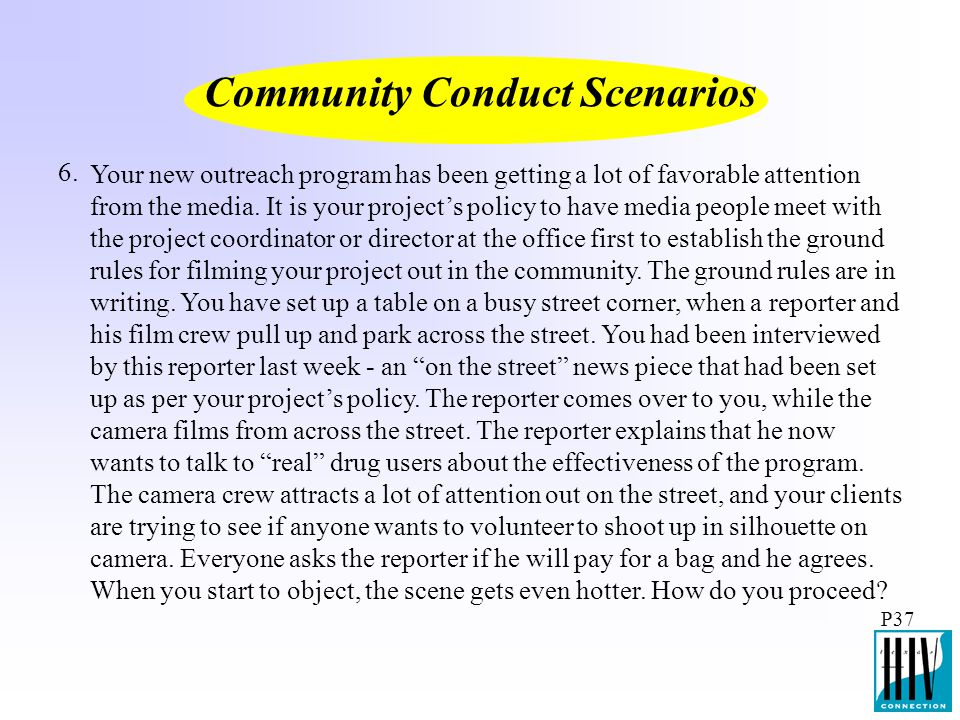 P37 Community Conduct Scenarios Your new outreach program has been getting a lot of favorable attention from the media. It is your project's policy to
