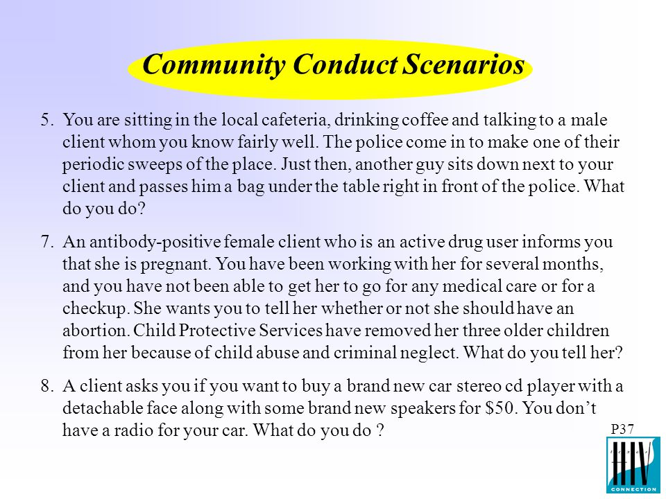 P37 Community Conduct Scenarios You are sitting in the local cafeteria, drinking coffee and talking to a male client whom you know fairly well. The po