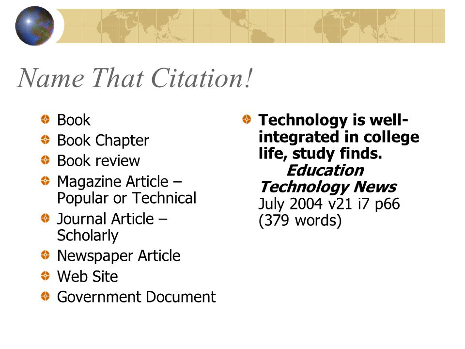 Name That Citation! Book Book Chapter Book review Magazine Article – Popular or Technical Journal Article – Scholarly Newspaper Article Web Site Gover