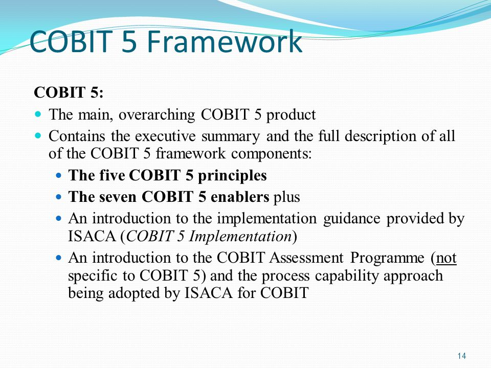 COBIT 5 Framework COBIT 5: The main, overarching COBIT 5 product Contains the executive summary and the full description of all of the COBIT 5 framework components: The five COBIT 5 principles The seven COBIT 5 enablers plus An introduction to the implementation guidance provided by ISACA (COBIT 5 Implementation) An introduction to the COBIT Assessment Programme (not specific to COBIT 5) and the process capability approach being adopted by ISACA for COBIT 14