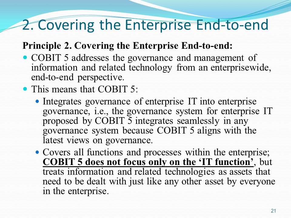2. Covering the Enterprise End-to-end Principle 2. Covering the Enterprise End-to-end: COBIT 5 addresses the governance and management of information