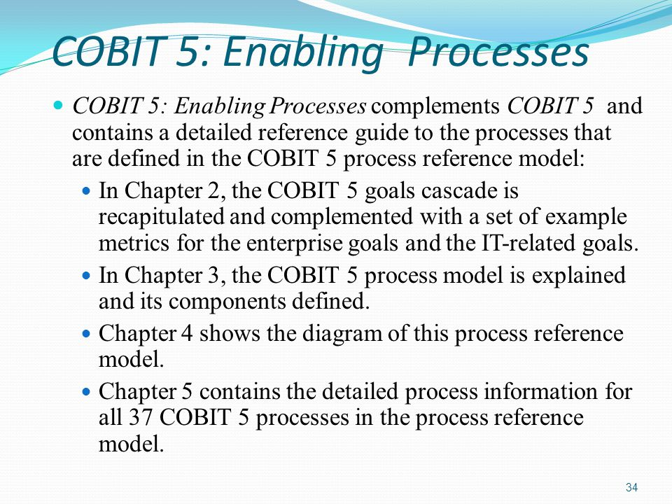 COBIT 5: Enabling Processes COBIT 5: Enabling Processes complements COBIT 5 and contains a detailed reference guide to the processes that are defined in the COBIT 5 process reference model: In Chapter 2, the COBIT 5 goals cascade is recapitulated and complemented with a set of example metrics for the enterprise goals and the IT-related goals.