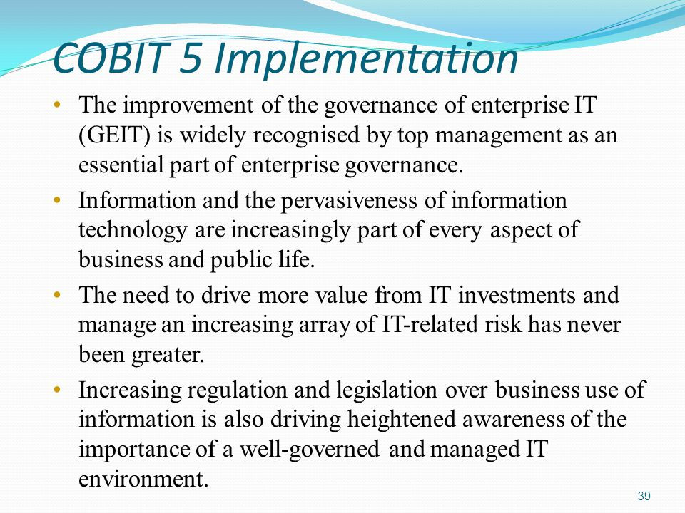 COBIT 5 Implementation The improvement of the governance of enterprise IT (GEIT) is widely recognised by top management as an essential part of enterp