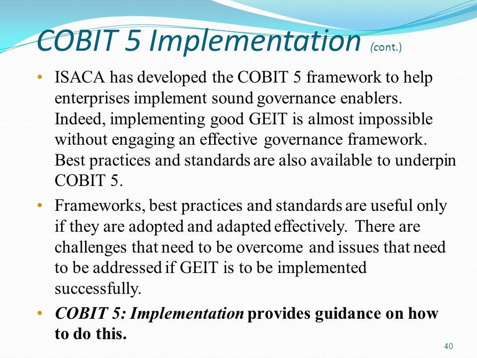 COBIT 5 Implementation (cont.) ISACA has developed the COBIT 5 framework to help enterprises implement sound governance enablers.