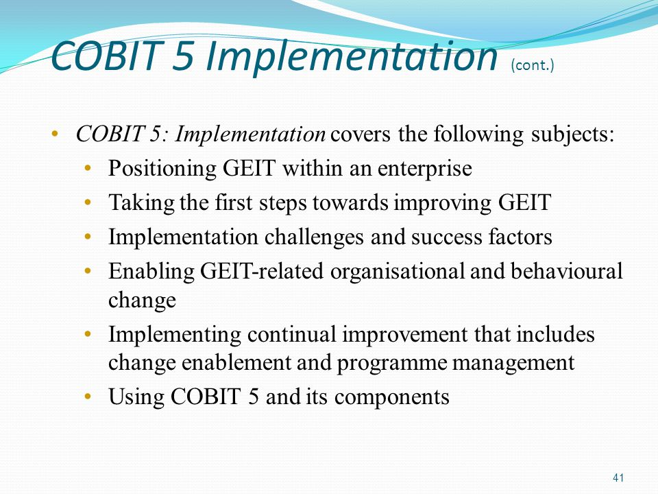 COBIT 5 Implementation (cont.) COBIT 5: Implementation covers the following subjects: Positioning GEIT within an enterprise Taking the first steps tow