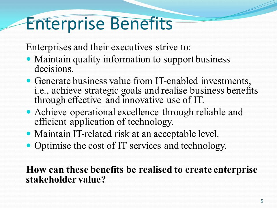 Enterprise Benefits Enterprises and their executives strive to: Maintain quality information to support business decisions.